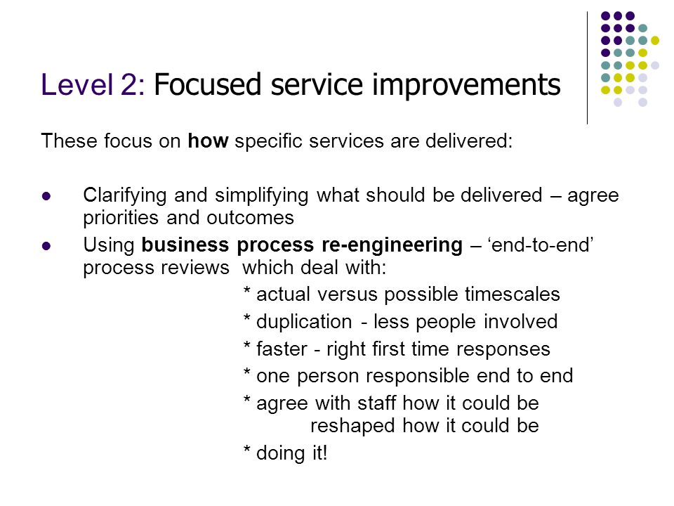 Level 3: Organisational wide transformation This focuses upon ways in which the whole organisation can work as 'one' and with a different culture: Integrating the customer responses – in one place or system and dealing with simple questions by less skilled staff Integrating commissioning/procurement: *using the skilled central staff to better focus requirements *reduce those involved ( but protecting the skills for defining the services needed) * widening and using more competitive markets