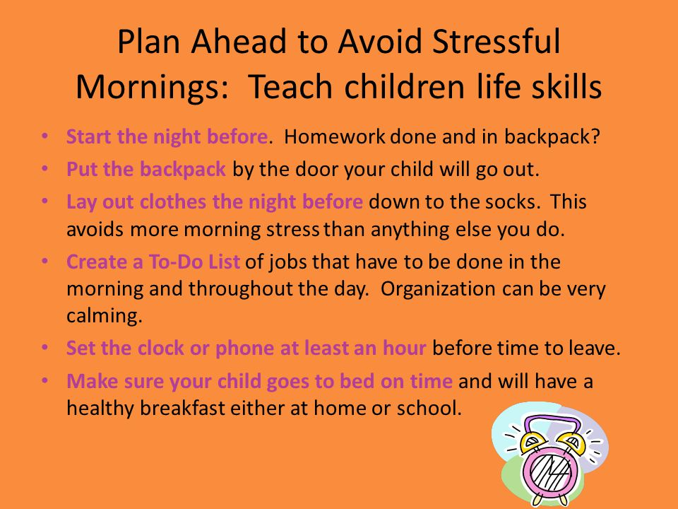 Plan Ahead to Avoid Stressful Mornings: Teach children life skills Start the night before. Homework done and in backpack? Put the backpack by the door