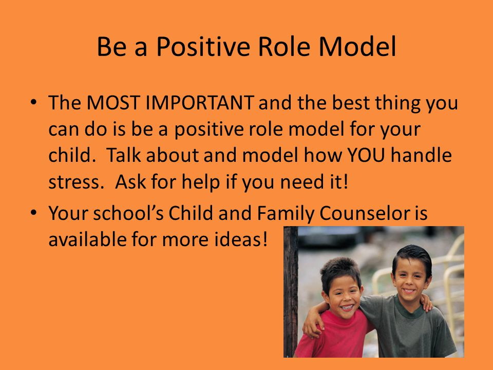 Be a Positive Role Model The MOST IMPORTANT and the best thing you can do is be a positive role model for your child.