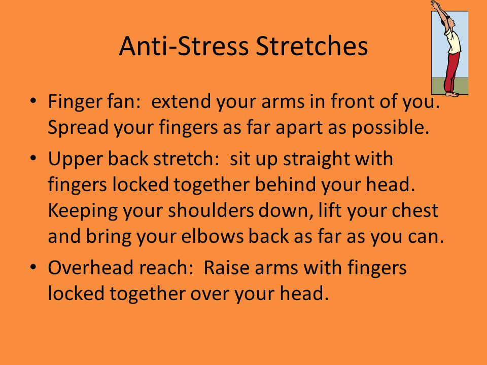 Anti-Stress Stretches Finger fan: extend your arms in front of you. Spread your fingers as far apart as possible. Upper back stretch: sit up straight