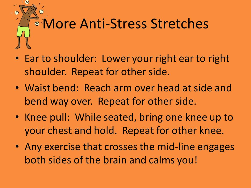 More Anti-Stress Stretches Ear to shoulder: Lower your right ear to right shoulder. Repeat for other side. Waist bend: Reach arm over head at side and