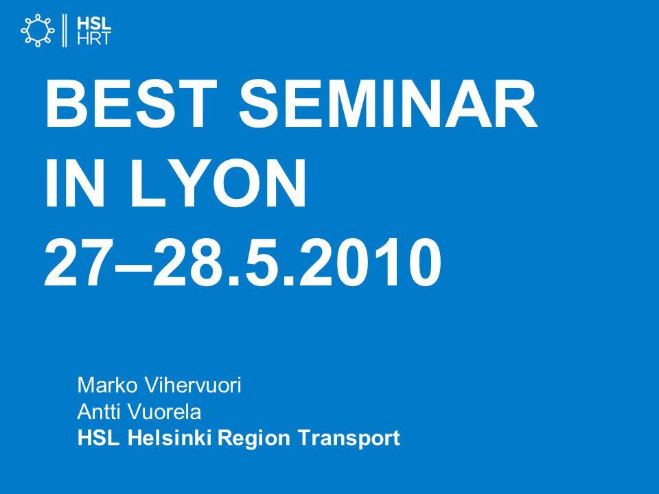 BEST SEMINAR IN LYON 27–28.5.2010 Marko Vihervuori Antti Vuorela HSL Helsinki Region Transport