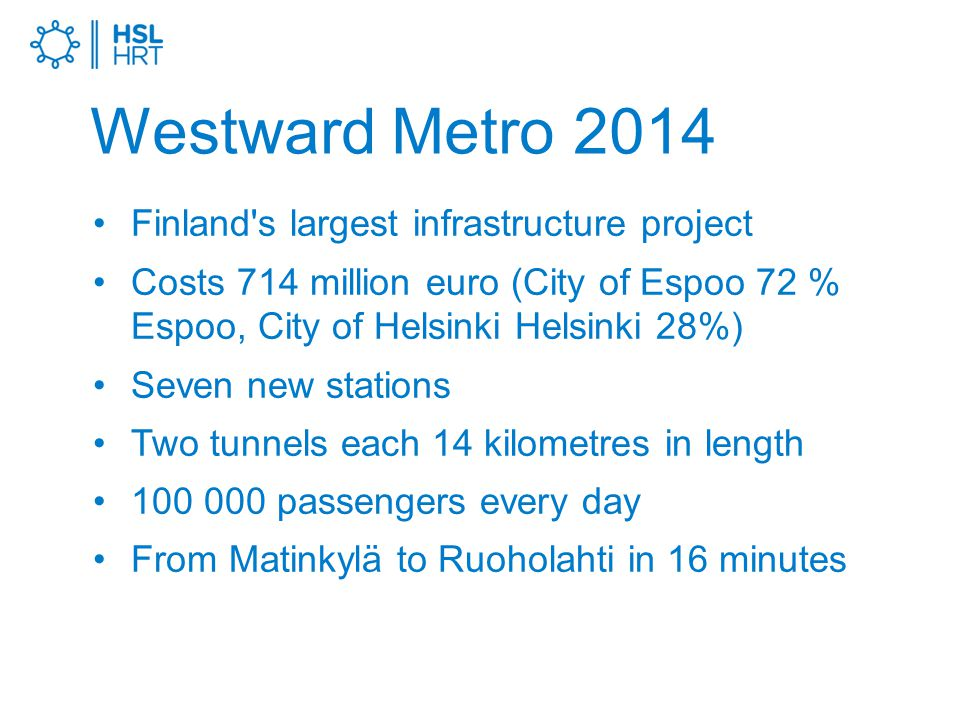Westward Metro 2014 Finland s largest infrastructure project Costs 714 million euro (City of Espoo 72 % Espoo, City of Helsinki Helsinki 28%) Seven new stations Two tunnels each 14 kilometres in length passengers every day From Matinkylä to Ruoholahti in 16 minutes