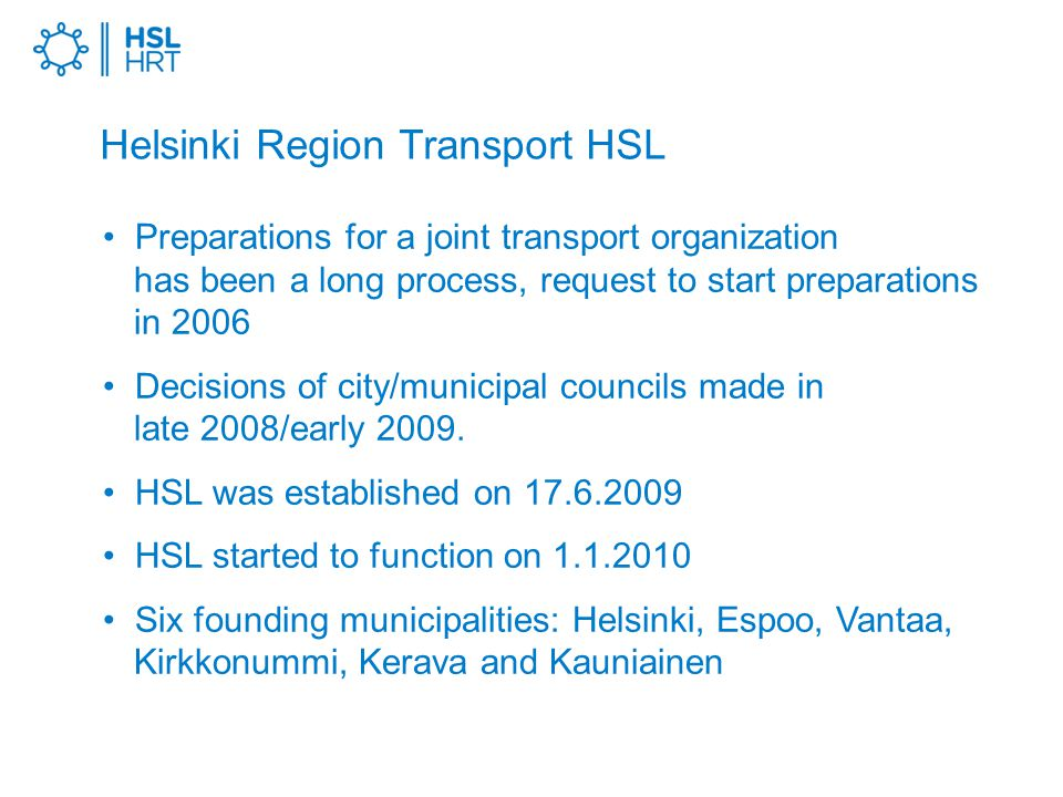 Helsinki Region Transport HSL Preparations for a joint transport organization has been a long process, request to start preparations in 2006 Decisions of city/municipal councils made in late 2008/early 2009.