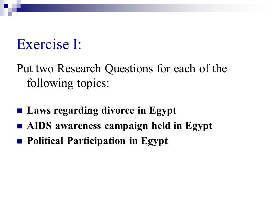 Exercise I: Put two Research Questions for each of the following topics: Laws regarding divorce in Egypt AIDS awareness campaign held in Egypt Political Participation in Egypt