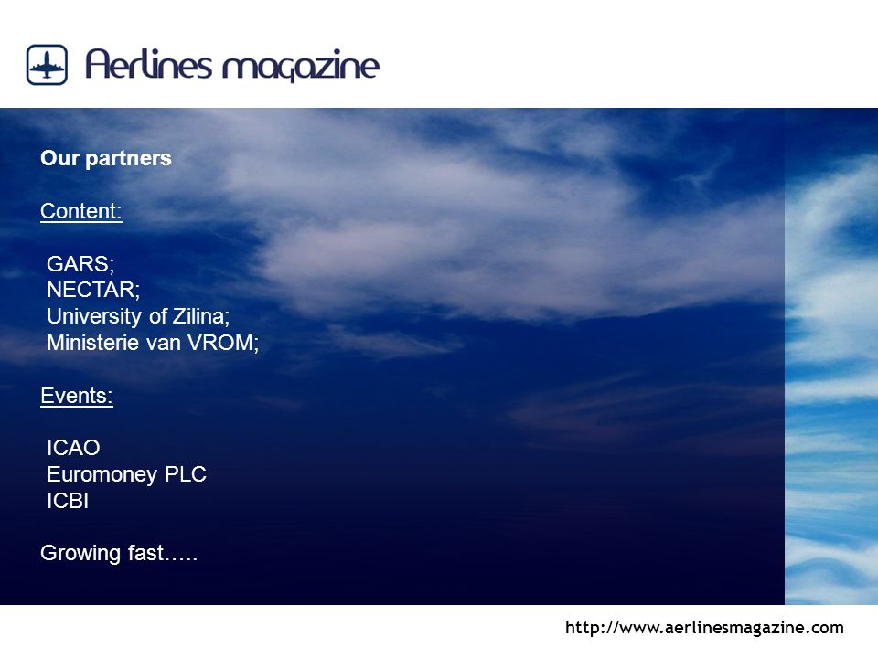 http://www.aerlinesmagazine.com Our partners Content: GARS; NECTAR; University of Zilina; Ministerie van VROM; Events: ICAO Euromoney PLC ICBI Growing fast…..