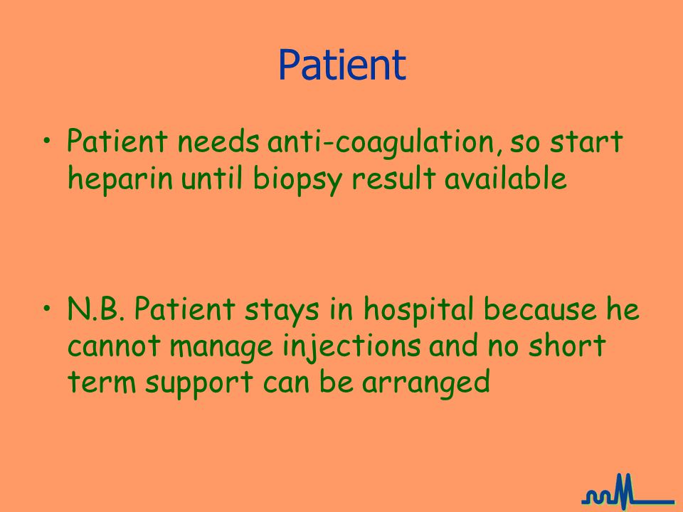 Patient Patient needs anti-coagulation, so start heparin until biopsy result available N.B.