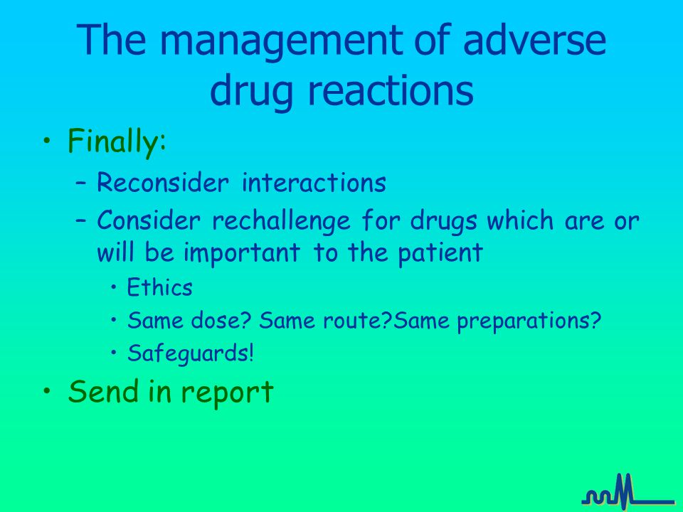 The management of adverse drug reactions Finally: –Reconsider interactions –Consider rechallenge for drugs which are or will be important to the patient Ethics Same dose.