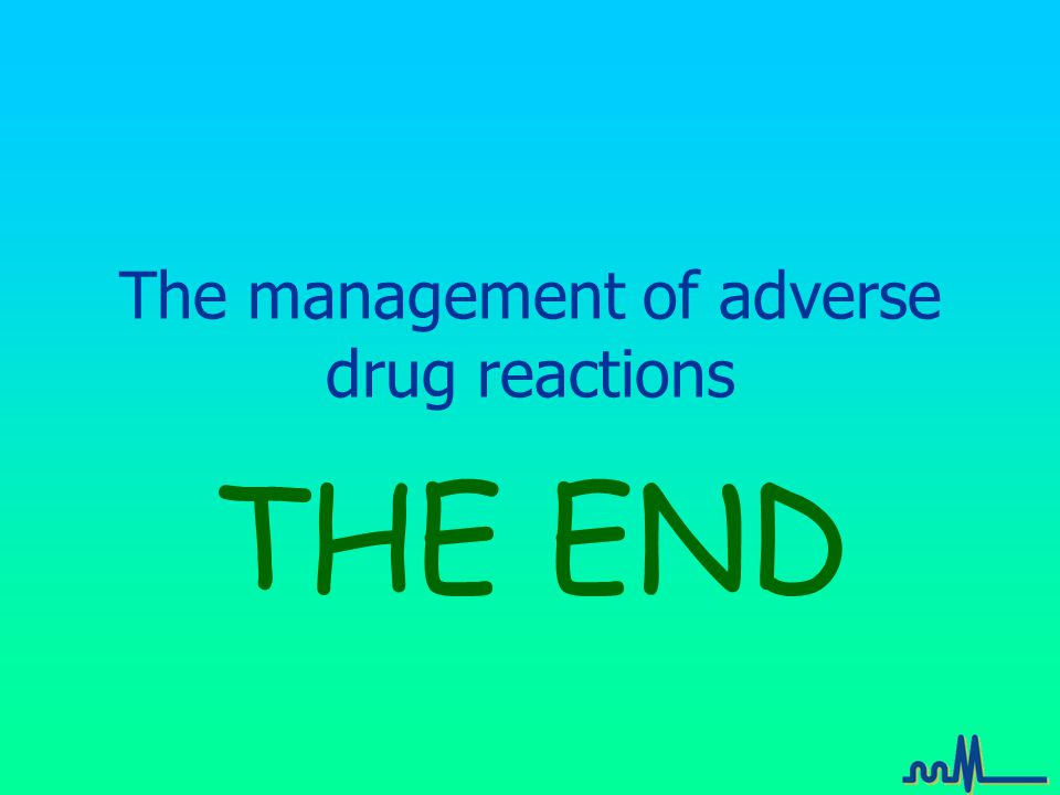 The management of adverse drug reactions THE END A 76 year old man with an old valve replacement and heart failure.