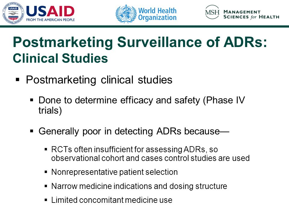 Postmarketing Surveillance of ADRs: Clinical Studies  Postmarketing clinical studies  Done to determine efficacy and safety (Phase IV trials)  Gene