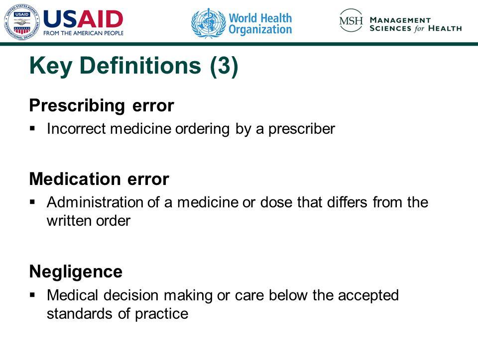 Key Definitions (3) Prescribing error  Incorrect medicine ordering by a prescriber Medication error  Administration of a medicine or dose that diffe