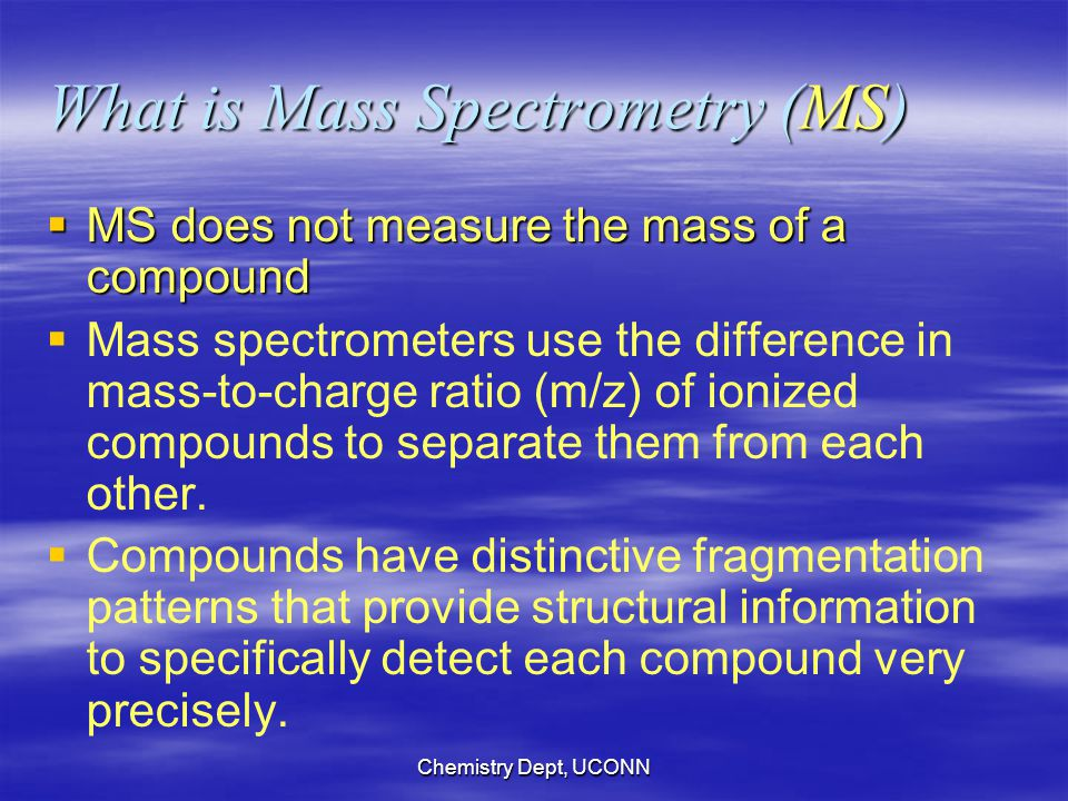 Chemistry Dept, UCONN What is Mass Spectrometry (MS)  MS does not measure the mass of a compound   Mass spectrometers use the difference in mass-to-charge ratio (m/z) of ionized compounds to separate them from each other.