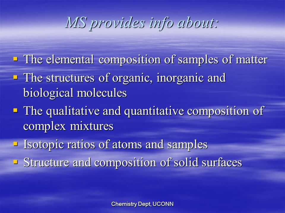 Chemistry Dept, UCONN MS provides info about:  The elemental composition of samples of matter  The structures of organic, inorganic and biological molecules  The qualitative and quantitative composition of complex mixtures  Isotopic ratios of atoms and samples  Structure and composition of solid surfaces