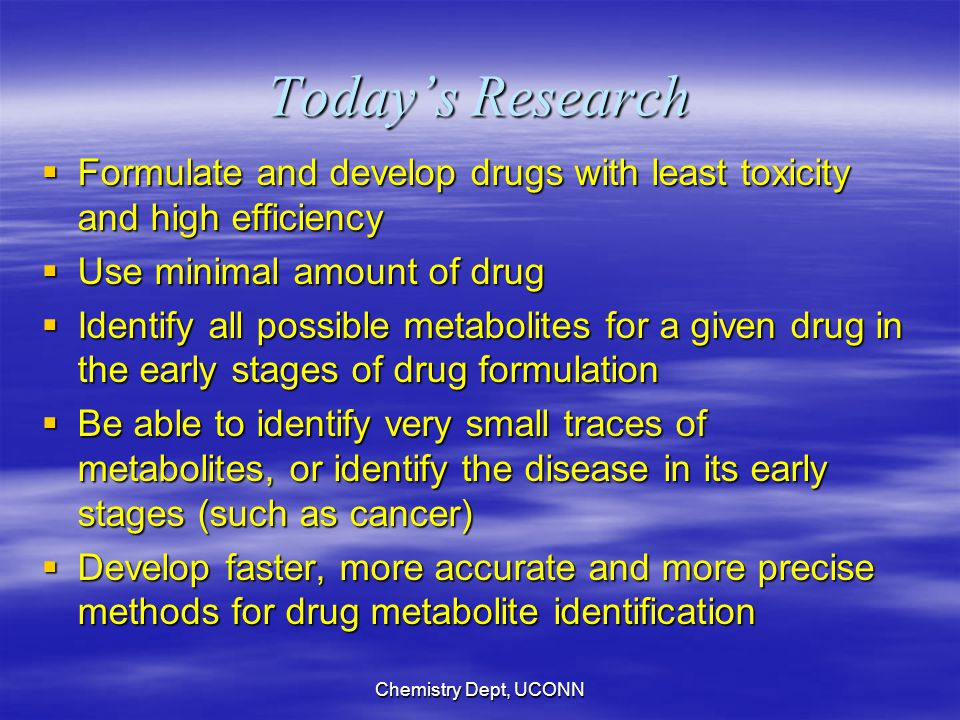 Chemistry Dept, UCONN Today's Research  Formulate and develop drugs with least toxicity and high efficiency  Use minimal amount of drug  Identify all possible metabolites for a given drug in the early stages of drug formulation  Be able to identify very small traces of metabolites, or identify the disease in its early stages (such as cancer)  Develop faster, more accurate and more precise methods for drug metabolite identification