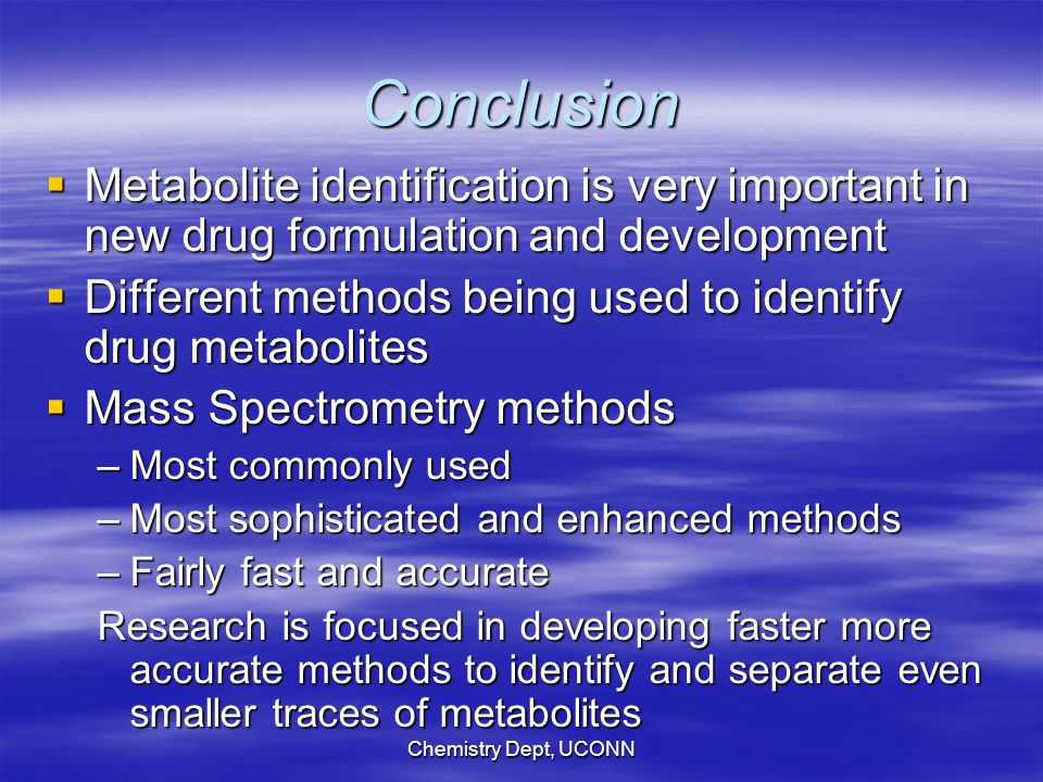 Chemistry Dept, UCONN Conclusion  Metabolite identification is very important in new drug formulation and development  Different methods being used to identify drug metabolites  Mass Spectrometry methods –Most commonly used –Most sophisticated and enhanced methods –Fairly fast and accurate Research is focused in developing faster more accurate methods to identify and separate even smaller traces of metabolites