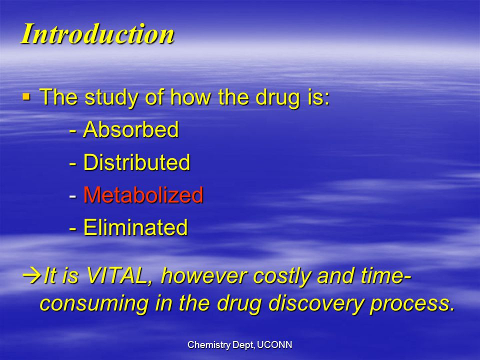 Chemistry Dept, UCONN Introduction  The study of how the drug is: - Absorbed - Distributed - Metabolized - Eliminated  It is VITAL, however costly and time- consuming in the drug discovery process.