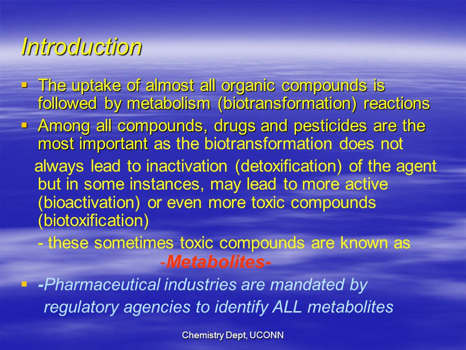 Chemistry Dept, UCONN Introduction  The uptake of almost all organic compounds is followed by metabolism (biotransformation) reactions  Among all compounds, drugs and pesticides are the most important  Among all compounds, drugs and pesticides are the most important as the biotransformation does not always lead to inactivation (detoxification) of the agent but in some instances, may lead to more active (bioactivation) or even more toxic compounds (biotoxification) - these sometimes toxic compounds are known as - Metabolites-   -Pharmaceutical industries are mandated by regulatory agencies to identify ALL metabolites
