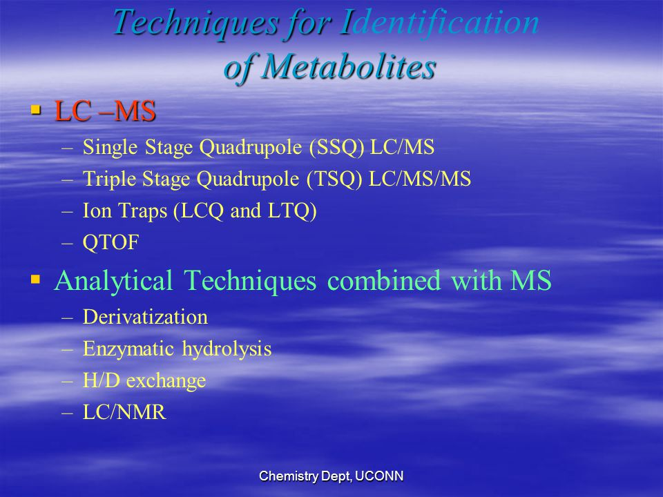 Chemistry Dept, UCONN Techniques for I of Metabolites Techniques for Identification of Metabolites  LC –MS – –Single Stage Quadrupole (SSQ) LC/MS – –Triple Stage Quadrupole (TSQ) LC/MS/MS – –Ion Traps (LCQ and LTQ) – –QTOF   Analytical Techniques combined with MS – –Derivatization – –Enzymatic hydrolysis – –H/D exchange – –LC/NMR