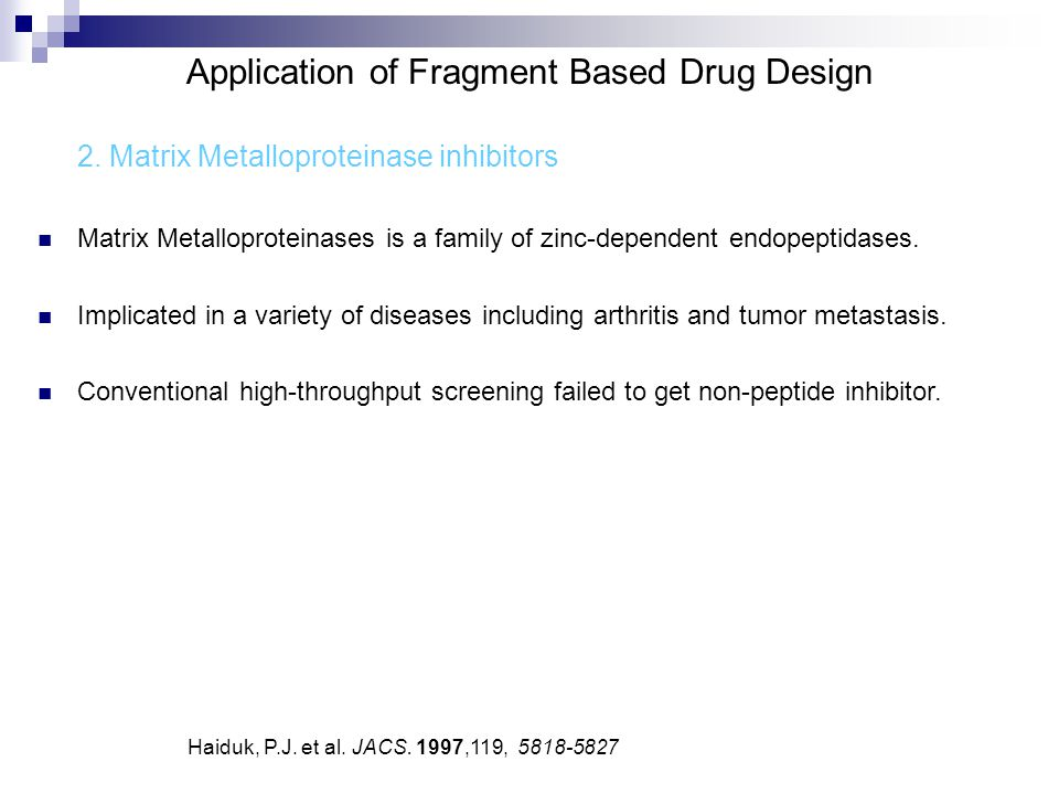Application of Fragment Based Drug Design 2. Matrix Metalloproteinase inhibitors Matrix Metalloproteinases is a family of zinc-dependent endopeptidase