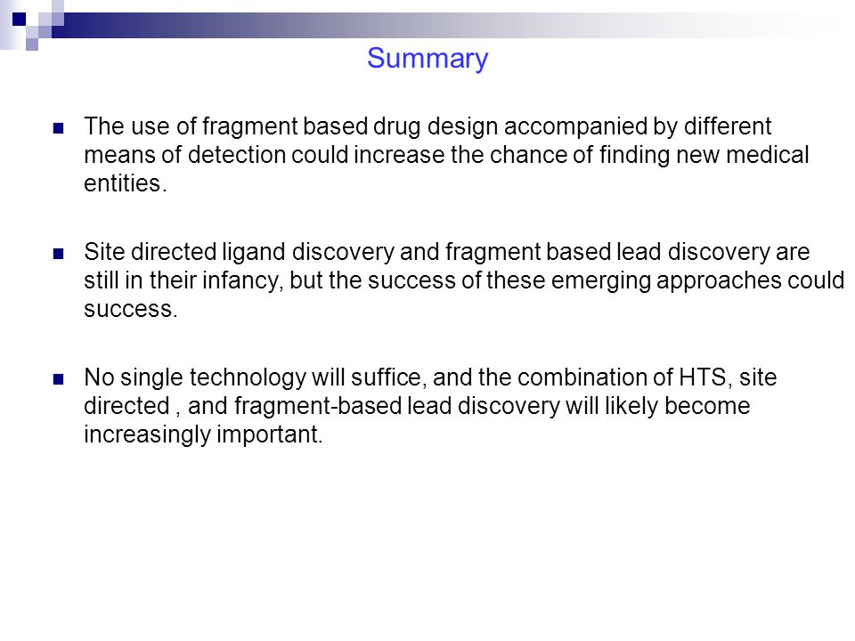 Summary The use of fragment based drug design accompanied by different means of detection could increase the chance of finding new medical entities. S