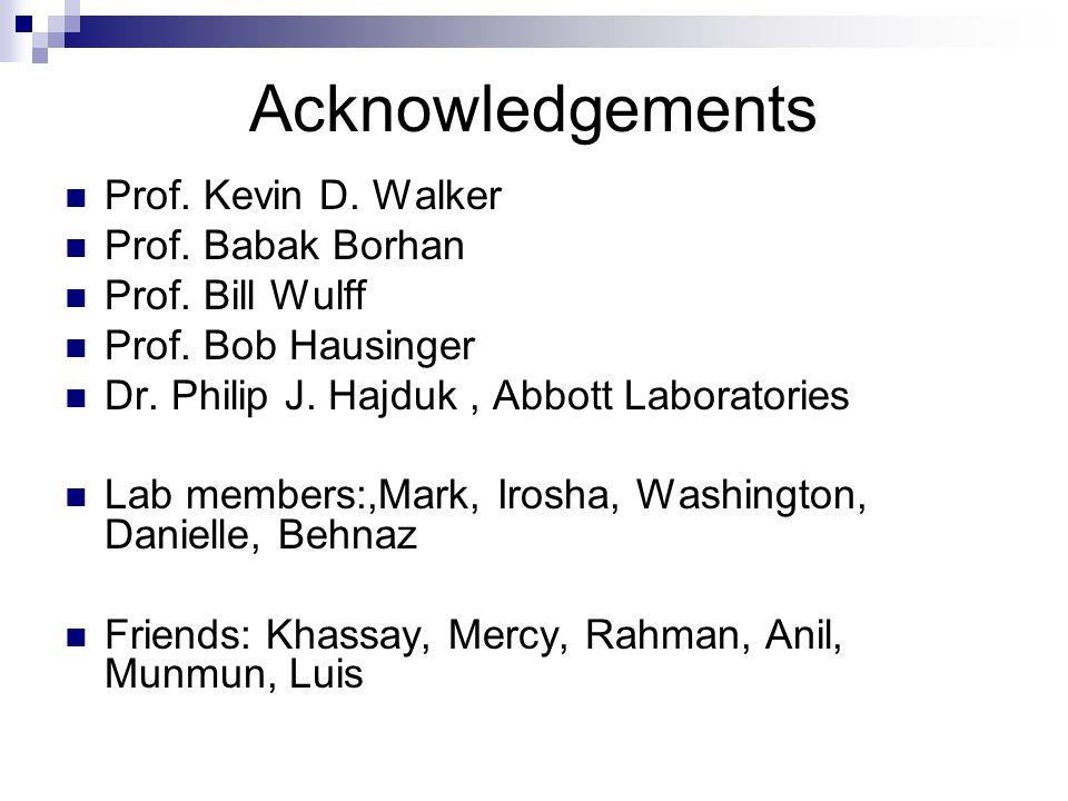 Acknowledgements Prof. Kevin D. Walker Prof. Babak Borhan Prof. Bill Wulff Prof. Bob Hausinger Dr. Philip J. Hajduk, Abbott Laboratories Lab members:,