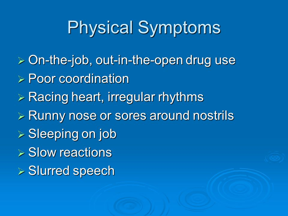 Physical Symptoms  Unsteady gait  Very large of very small pupils  Wearing sunglasses indoors