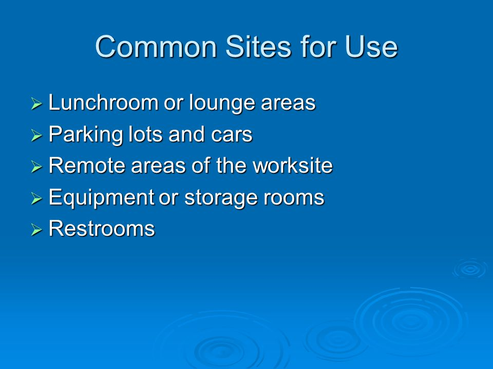 Common Sites for Use  Lunchroom or lounge areas  Parking lots and cars  Remote areas of the worksite  Equipment or storage rooms  Restrooms