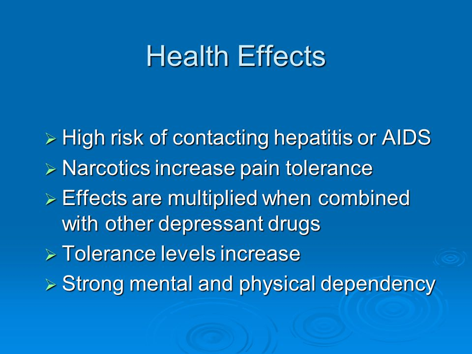Health Effects  High risk of contacting hepatitis or AIDS  Narcotics increase pain tolerance  Effects are multiplied when combined with other depre