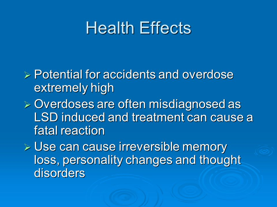 Health Effects  Potential for accidents and overdose extremely high  Overdoses are often misdiagnosed as LSD induced and treatment can cause a fatal