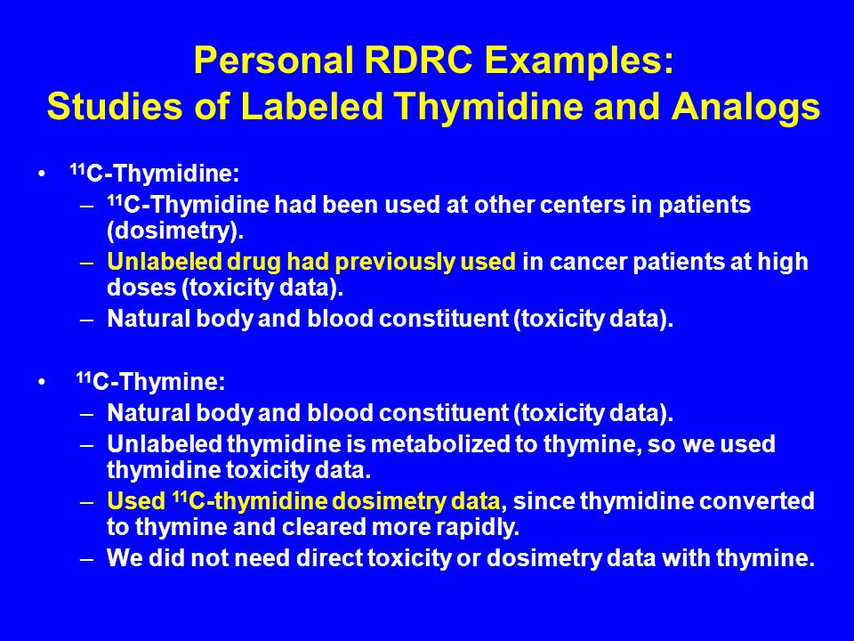 Personal RDRC Examples: Studies of Labeled Thymidine and Analogs 11 C-Thymidine: – 11 C-Thymidine had been used at other centers in patients (dosimetry).
