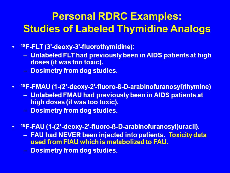 18 F-FLT (3 -deoxy-3 -fluorothymidine): –Unlabeled FLT had previously been in AIDS patients at high doses (it was too toxic).