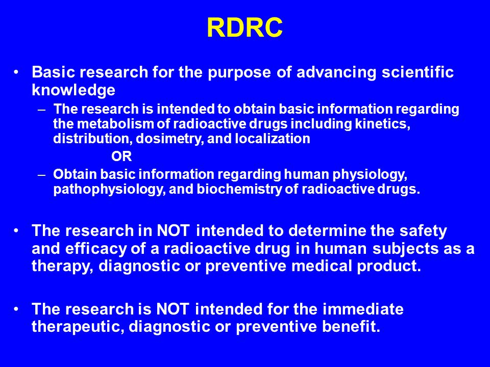 RDRC Basic research for the purpose of advancing scientific knowledge –The research is intended to obtain basic information regarding the metabolism of radioactive drugs including kinetics, distribution, dosimetry, and localization OR –Obtain basic information regarding human physiology, pathophysiology, and biochemistry of radioactive drugs.