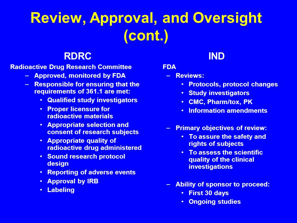 Review, Approval, and Oversight (cont.) RDRC Radioactive Drug Research Committee –Approved, monitored by FDA –Responsible for ensuring that the requirements of are met: Qualified study investigators Proper licensure for radioactive materials Appropriate selection and consent of research subjects Appropriate quality of radioactive drug administered Sound research protocol design Reporting of adverse events Approval by IRB Labeling IND FDA –Reviews: Protocols, protocol changes Study investigators CMC, Pharm/tox, PK Information amendments –Primary objectives of review: To assure the safety and rights of subjects To assess the scientific quality of the clinical investigations –Ability of sponsor to proceed: First 30 days Ongoing studies
