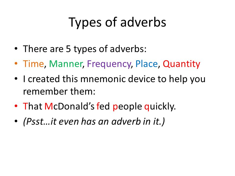 Types of adverbs There are 5 types of adverbs: Time, Manner, Frequency, Place, Quantity I created this mnemonic device to help you remember them: That McDonald's fed people quickly.