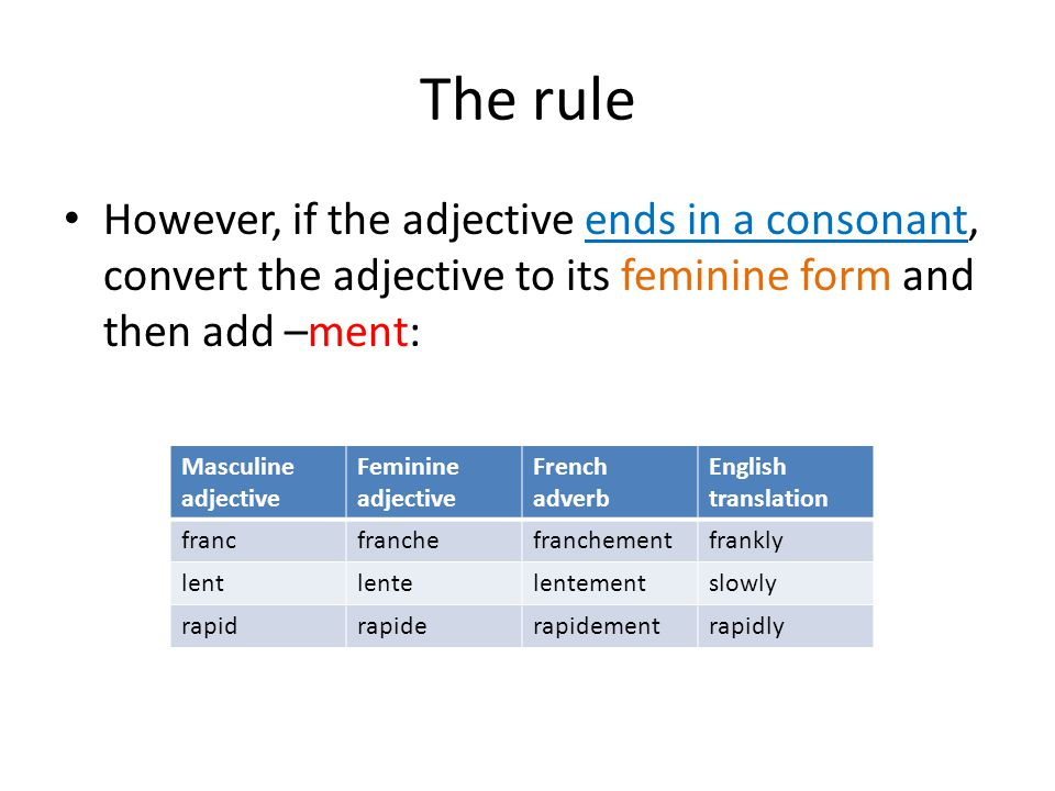 The rule However, if the adjective ends in a consonant, convert the adjective to its feminine form and then add –ment: Masculine adjective Feminine adjective French adverb English translation francfranchefranchementfrankly lentlentelentementslowly rapidrapiderapidementrapidly