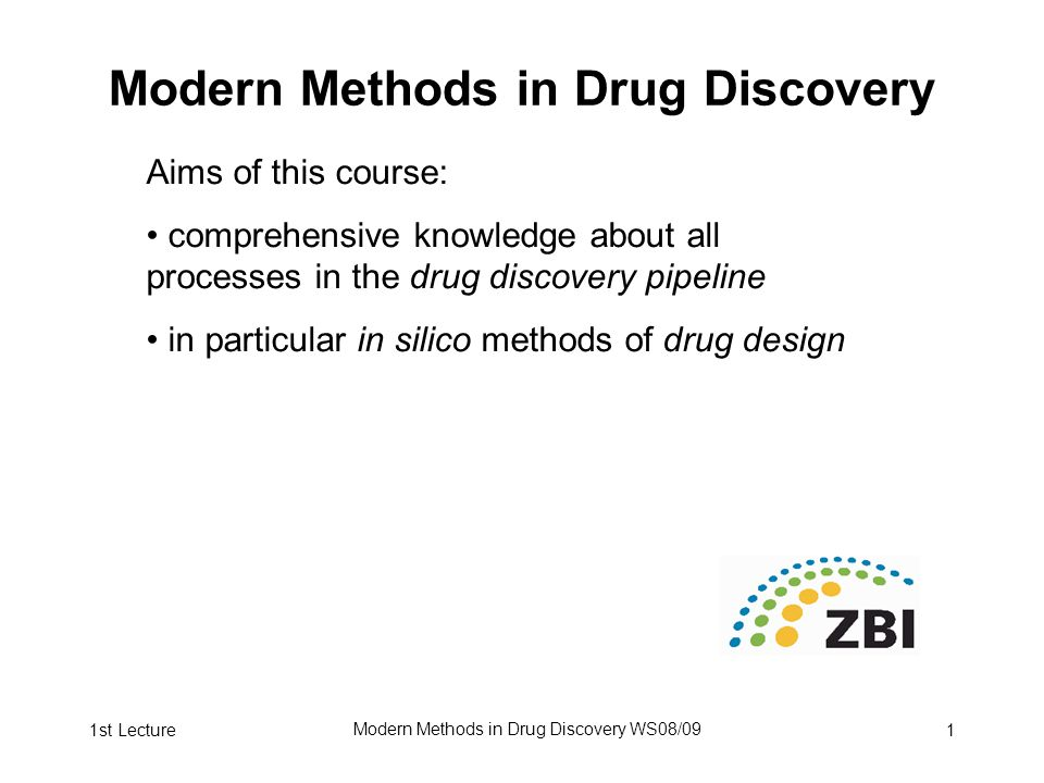 1st Lecture Modern Methods in Drug Discovery WS08/09 1 Modern Methods in Drug Discovery Aims of this course: comprehensive knowledge about all processes in the drug discovery pipeline in particular in silico methods of drug design