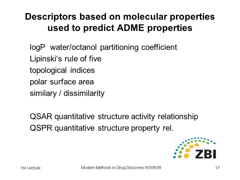 1st Lecture Modern Methods in Drug Discovery WS08/09 17 Descriptors based on molecular properties used to predict ADME properties logP water/octanol partitioning coefficient Lipinski's rule of five topological indices polar surface area similary / dissimilarity QSAR quantitative structure activity relationship QSPR quantitative structure property rel.