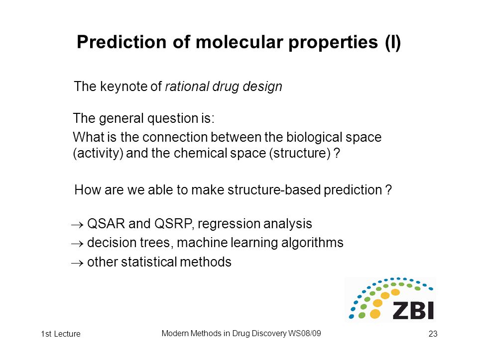 1st Lecture Modern Methods in Drug Discovery WS08/09 23 Prediction of molecular properties (I) The keynote of rational drug design The general question is: What is the connection between the biological space (activity) and the chemical space (structure) .