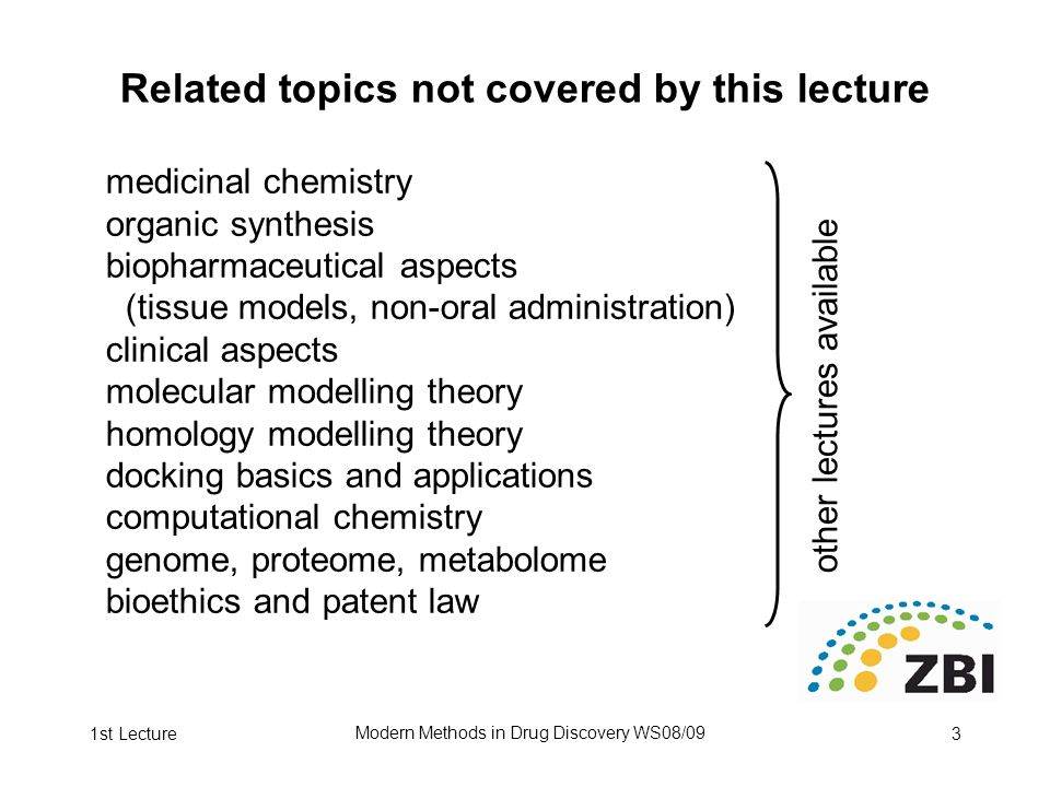 1st Lecture Modern Methods in Drug Discovery WS08/09 3 Related topics not covered by this lecture medicinal chemistry organic synthesis biopharmaceutical aspects (tissue models, non-oral administration) clinical aspects molecular modelling theory homology modelling theory docking basics and applications computational chemistry genome, proteome, metabolome bioethics and patent law other lectures available