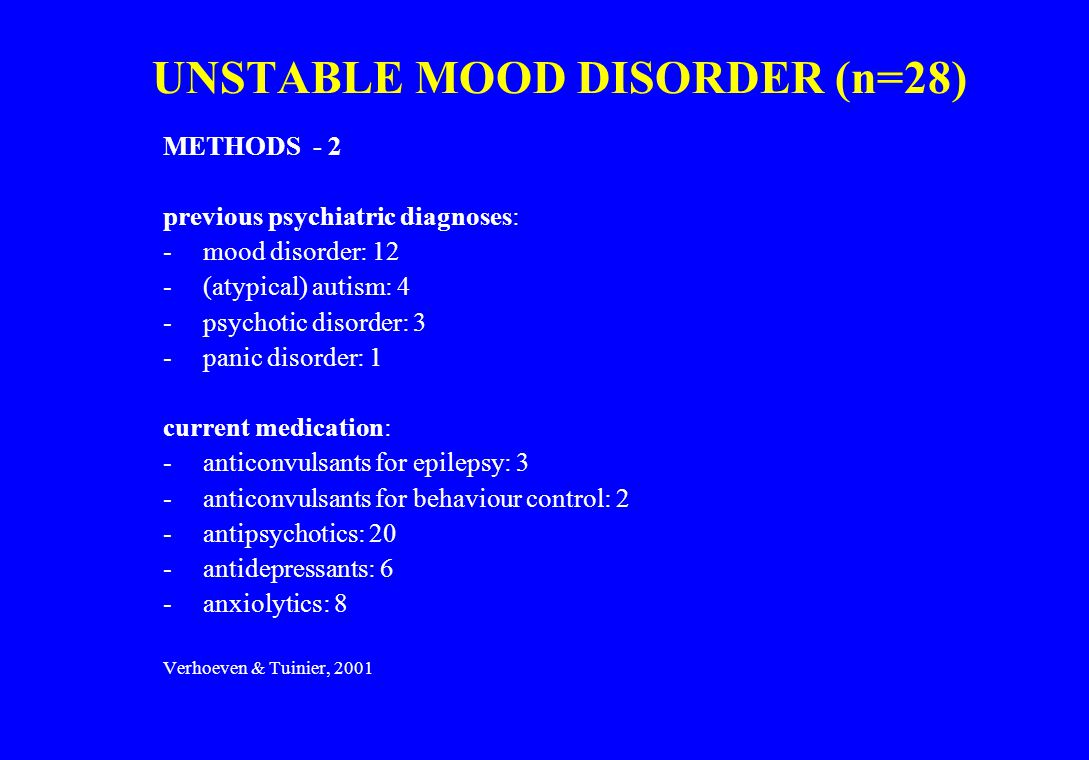 UNSTABLE MOOD DISORDER (n=28) METHODS - 2 previous psychiatric diagnoses: -mood disorder: 12 -(atypical) autism: 4 -psychotic disorder: 3 -panic disor