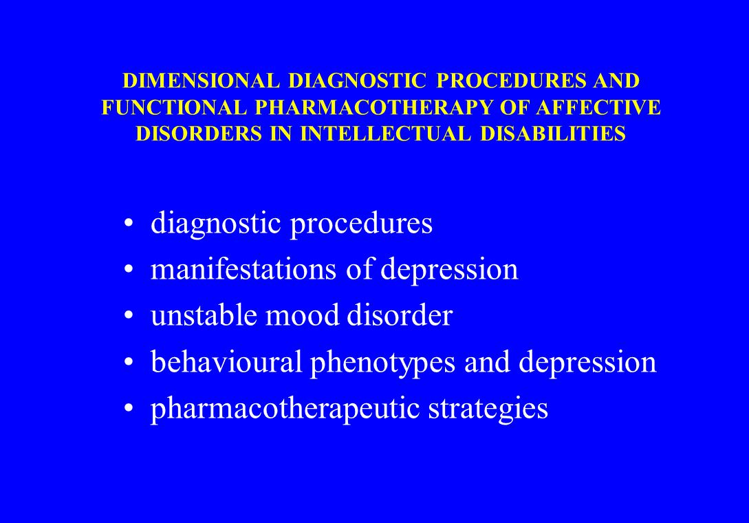 UNSTABLE MOOD DISORDER (n=28) METHODS - 1 subjects: -18 male, 10 female -mean age: 37.3 year -mild to severe intellectual disabilities etiology: -unknown: 18 -perinatal complications: 6 -encephalitis postvaccinalis: 1 -specific syndromes: 6 diagnosis: -rapid or episodic fluctuations in behaviour -prominent mood deviations mostly with motor signs like self-injuries and aggression Verhoeven & Tuinier, JARID, 14:147-154, 2001