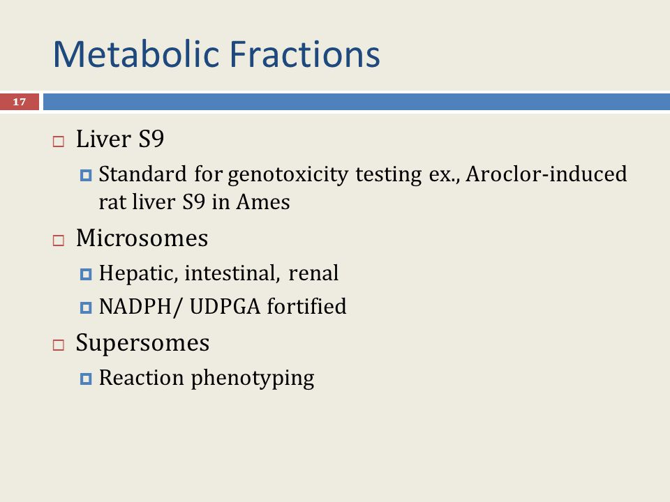 Metabolic Fractions 17  Liver S9  Standard for genotoxicity testing ex., Aroclor-induced rat liver S9 in Ames  Microsomes  Hepatic, intestinal, renal  NADPH/ UDPGA fortified  Supersomes  Reaction phenotyping