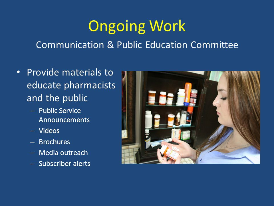 Ongoing Work Provide materials to educate pharmacists and the public – Public Service Announcements – Videos – Brochures – Media outreach – Subscriber alerts Communication & Public Education Committee