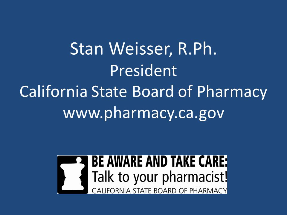 Stan Weisser, R.Ph. President California State Board of Pharmacy www.pharmacy.ca.gov