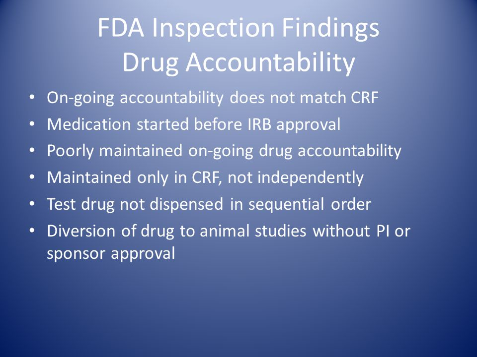 FDA Inspection Findings Drug Accountability On-going accountability does not match CRF Medication started before IRB approval Poorly maintained on-going drug accountability Maintained only in CRF, not independently Test drug not dispensed in sequential order Diversion of drug to animal studies without PI or sponsor approval