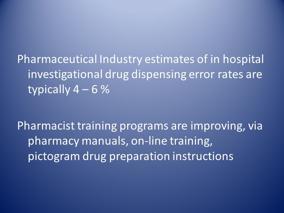 Pharmaceutical Industry estimates of in hospital investigational drug dispensing error rates are typically 4 – 6 % Pharmacist training programs are improving, via pharmacy manuals, on-line training, pictogram drug preparation instructions