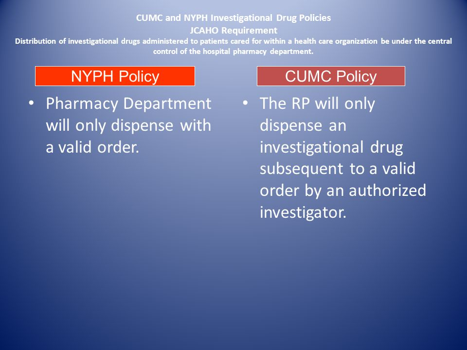 CUMC and NYPH Investigational Drug Policies JCAHO Requirement Distribution of investigational drugs administered to patients cared for within a health care organization be under the central control of the hospital pharmacy department.