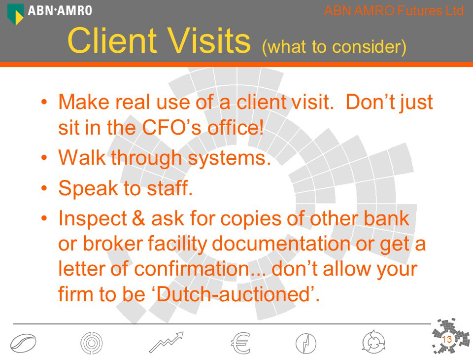 ABN AMRO Futures Ltd 13 Client Visits (what to consider) Make real use of a client visit.