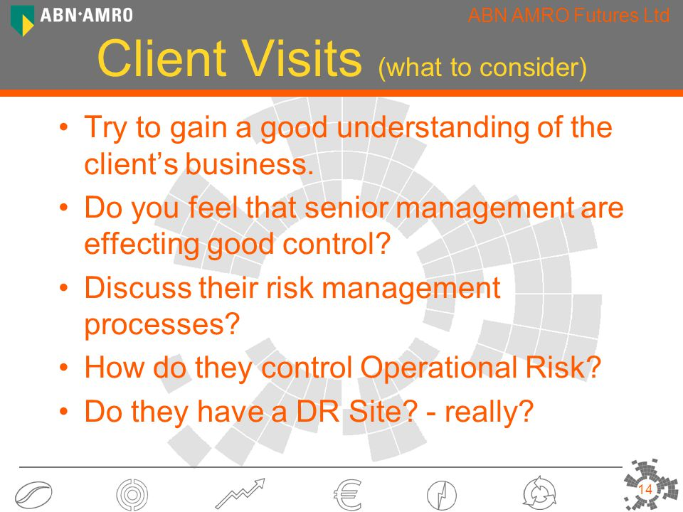 ABN AMRO Futures Ltd 14 Client Visits (what to consider) Try to gain a good understanding of the client's business.