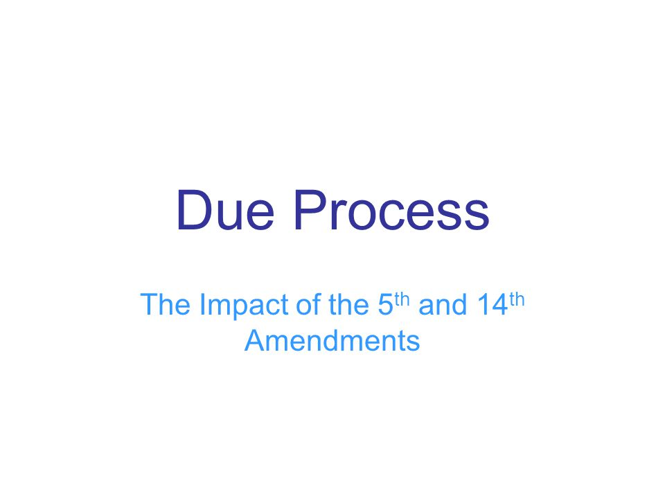 Due Process The Impact of the 5 th and 14 th Amendments